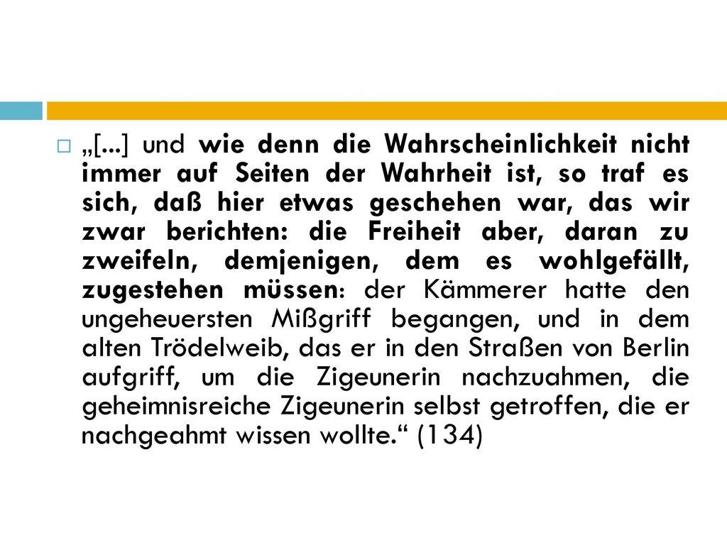 """""""[...] und wie denn die Wahrscheinlichkeit nicht immer auf Seiten der Wahrheit ist, so traf es sich, daß hier etwas geschehen war, das wir zwar berichten: die Freiheit aber, daran zu zweifeln, demjenigen, dem es wohlgefällt, zugestehen müssen: der Kämmerer hatte den ungeheuersten Mißgriff begangen, und in dem alten Trödelweib, das er in den Straßen von Berlin aufgriff, um die Zigeunerin nachzuahmen, die geheimnisreiche Zigeunerin selbst getroffen, die er nachgeahmt wissen wollte. (134)"""